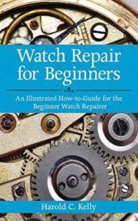 Watch repair for beginners - an illustrated how-to guide for the beginner w