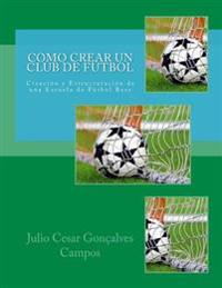 Como Crear Un Club de Futbol: Creacion y Estructuracion de Una Escuela de Futbol Base