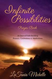 Infinite Possibilities Prayer Book: 30 Day of Faith Building Prayers, Confessions and Mediations