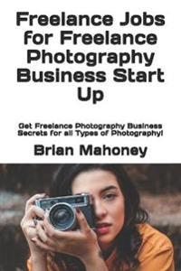 Freelance Jobs for Freelance Photography Business Start Up: Get Freelance Photography Business Secrets for All Types of Photography!