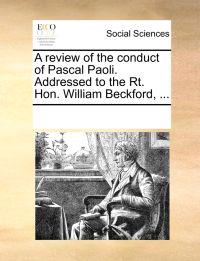 A Review of the Conduct of Pascal Paoli. Addressed to the Rt. Hon. William Beckford, ...