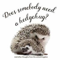 Does Somebody Need a Hedgehug?: And Other Thoughts from the Animal Kingdom
