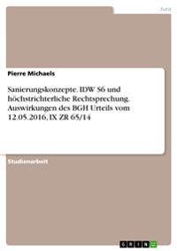 Sanierungskonzepte. IDW S6 und höchstrichterliche Rechtsprechung. Auswirkungen des BGH Urteils vom 12.05.2016, IX ZR 65/14