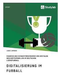 Digitalisierung Im Fuball. Chancen Und Herausforderungen Von Digitalen Geschaftsmodellen Im Deutschen Lizenzfuball
