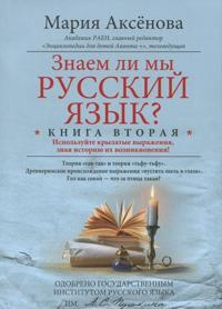 Znaem li my russkij jazyk? Ispolzujte krylatye vyrazhenija, znaja istoriju ikh vozniknovenija! Kniga 2