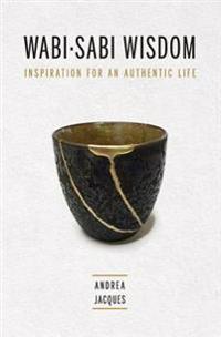 Wabi-Sabi Wisdom: Inspiration for an Authentic Life