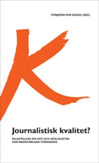 Journalistisk kvalitet? : en antologi om hot och möjligheter när medievärlden förändras
