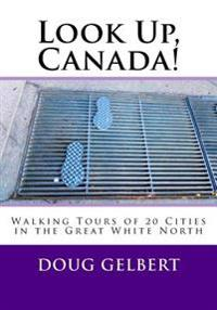 Look Up, Canada!: Walking Tours of 20 Cities in the Great White North