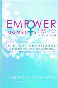 Empowermoments for the Everyday Woman: A 31-Day Devotional to Empower Your Womanhood