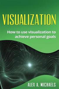 Visualization: How to Use Visualization to Achieve Personal Goals