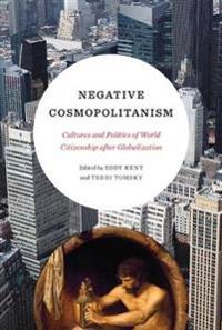Negative Cosmopolitanism: Cultures and Politics of World Citizenship After Globalization