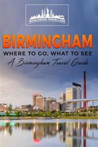 Birmingham: Where to Go, What to See - A Birmingham Travel Guide