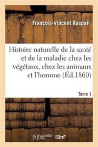 Histoire Naturelle de la Sante Et de la Maladie Chez Les Vegetaux Et Chez Les Animaux Tome 1