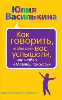 Kak govorit, chtoby deti vas uslyshali, ili Faber i Mazlish po-russki