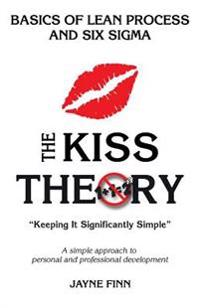 """The Kiss Theory: Basics of Lean Process and Six Sigma: Keep It Strategically Simple """"a Simple Approach to Personal and Professional Dev"""