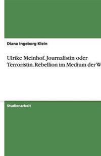 Ulrike Meinhof. Journalistin Oder Terroristin. Rebellion Im Medium Der Worte
