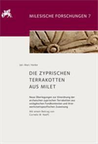 Die Zyprischen Terrakotten Aus Milet: Neue Überlegungen Zur Einordnung Der Archaischen Zyprischen Terrakotten Aus Ostägäischen Fundkontexten Und Ihrer