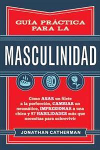 Guía Práctica Para La Masculinidad: Cómo Asar Un Filete a la Perfección, Cambiar Un Neumático, Impresionar a Una Chica y 97 Habilidades Más Que Necesi