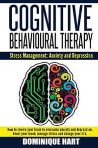 Cognitive Behavioural Therapy: Stress Management: Anxiety and Depression: How to Rewire Your Brain to Overcome Anxiety and Depression, Boost Your Moo