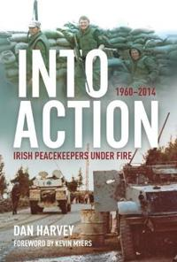 Into action - irish peacekeepers under fire, 1960-2014