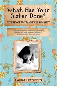 What Has Your Sister Done?: Stories of Unplanned Pregnancy
