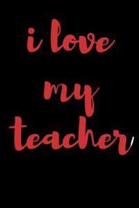 I Love My Teacher: Blank Lined Journal - 6x9 - Teacher's Gift