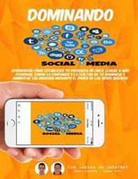 Dominando Social Media: Aprenderas Como Establecer Tu Presencia En Linea, Llegar a Mas Personas, Ganar La Confianza y La Lealtad de Tu Audienc