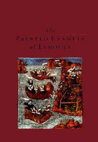 The Painted Enamels of Limoges: A Catalogue of the Collection of the Los Angeles County Museum of Art