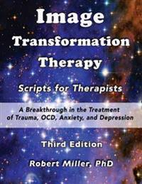 Image Transformation Therapy Scripts for Therapists: A Breakthrough in the Treatment of Trauma, Ocd, Anxiety, and Depression