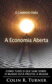 O Caminho Para a Economia Aberta: Como Tudo O Que Sabe Sobre O Mundo Esta Prestes a Mudar