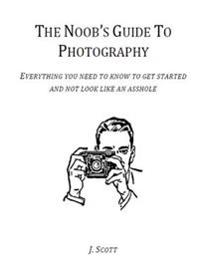 Noob's Guide to Photography - Everything You Need to Know to Get Started and Not Look Like an Asshole
