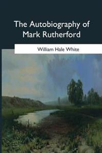 The Autobiography of Mark Rutherford: Edited by His Friend Reuben Shapcott