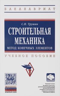Stroitelnaja mekhanika: metod konech. elem.: Uch.pos. /S.I.Trushin -M.: NITs INFRA-M, 2016 -305s (VO:Baka