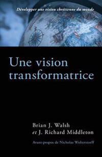 Une Vision Transformatrice (the Transforming Vision): Developper Une Vision Chretienne Du Monde