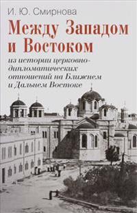 Mezhdu Zapadom i Vostokom. Iz istorii tserkovno-diplomaticheskikh otnoshenij na Blizhnem i Dalnem Vostoke