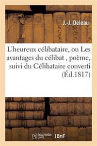 L'Heureux Celibataire, Ou Les Avantages Du Celibat, Poeme, Suivi Du Celibataire Converti,