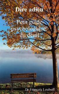 Dire Adieu: Petit Guide Psychologique Du Deuil