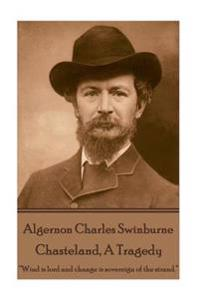 Algernon Charles Swinburne - Chasteland, a Tragedy: ?Wind Is Lord and Change Is Sovereign of the Strand.?