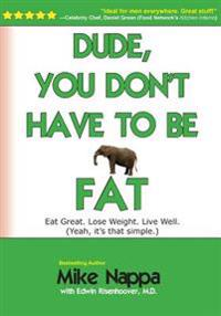 Dude, You Don't Have to Be Fat: Eat Great. Lose Weight. Live Well. (Yeah, It Really Is That Simple.)