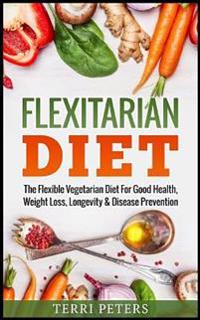 Flexitarian Diet: The Flexible Vegetarian Diet for Good Health, Weight Loss, Longevity & Disease Prevention