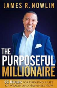 The Purposeful Millionaire: 52 Rules for Creating a Life of Wealth and Happiness Now