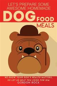 Let's Prepare Some Awesome Homemade Dog Food Meals: We Know Your Dog's Health Matters, So Let Us Help You Cook for Him