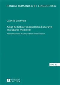 Actos de Habla y Modulación Discursiva En Español Medieval: Representaciones de (Des)Cortesía Verbal Histórica