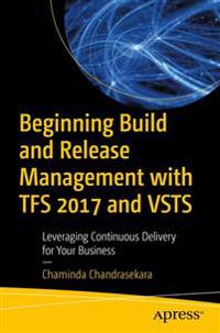 Beginning Build and Release Management with TFS 2017 and VSTS: Leveraging Continuous Delivery for Your Business