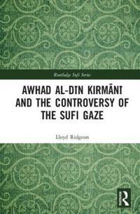 Awhad Al-Dīn Kirmānī And the Controversy of the Sufi Gaze