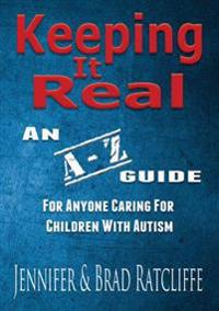Keeping It Real - An A - Z Guide for Anyone Caring For Children With Autism