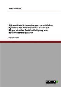 GIS-Gestutzte Untersuchungen Zur Zeitlichen Dynamik Der Wasserqualitat Der Thei (Ungarn) Unter Berucksichtigung Von Hochwasserereignissen