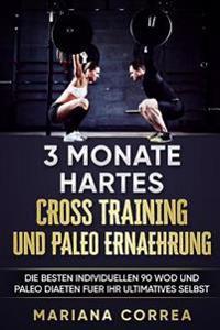 3 Monate Hartes Cross Training Und Paleo Ernaehrung: Die Besten Individuellen 90 Wod Und Paleo Diaeten Fuer Ihr Ultimatives Selbst