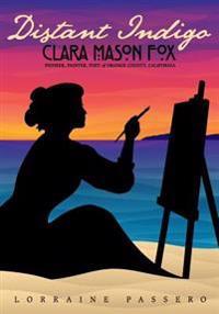Distant Indigo: Clara Mason Fox: Pioneer, Painter, Poet of Orange County, California