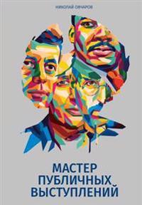 Master Publichnykh Vystupleniy: Samaya Prakticheskaya Kniga Po Oratorskomu Iskusstvu